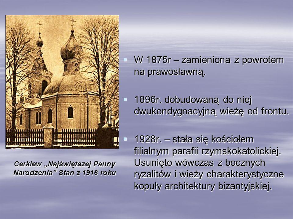 W 1875r – zamieniona z powrotem na prawosławną. W 1875r – zamieniona z powrotem na prawosławną. 1896r. dobudowaną do niej dwukondygnacyjną wieżę od fr