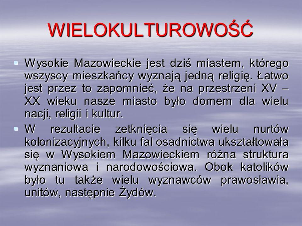 WIELOKULTUROWOŚĆ Wysokie Mazowieckie jest dziś miastem, którego wszyscy mieszkańcy wyznają jedną religię. Łatwo jest przez to zapomnieć, że na przestr