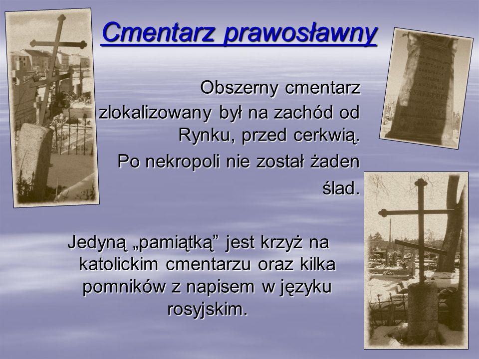 Cmentarz prawosławny Obszerny cmentarz zlokalizowany był na zachód od Rynku, przed cerkwią. Po nekropoli nie został żaden ślad. ślad. Jedyną pamiątką