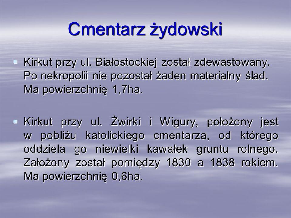 Cmentarz żydowski Kirkut przy ul. Białostockiej został zdewastowany. Po nekropolii nie pozostał żaden materialny ślad. Ma powierzchnię 1,7ha. Kirkut p