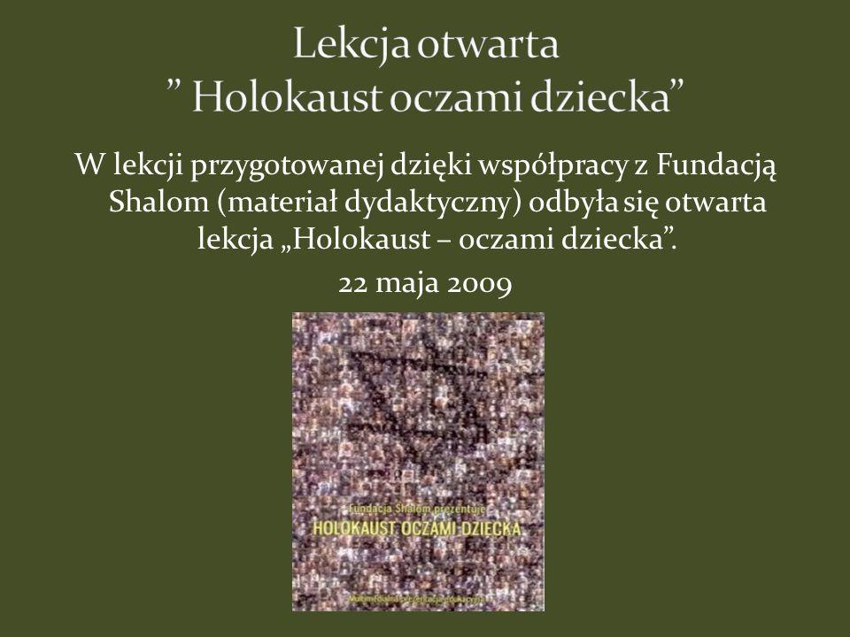 W lekcji przygotowanej dzięki współpracy z Fundacją Shalom (materiał dydaktyczny) odbyła się otwarta lekcja Holokaust – oczami dziecka. 22 maja 2009