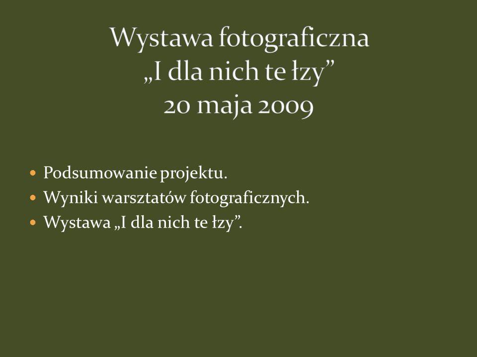 Podsumowanie projektu. Wyniki warsztatów fotograficznych. Wystawa I dla nich te łzy.