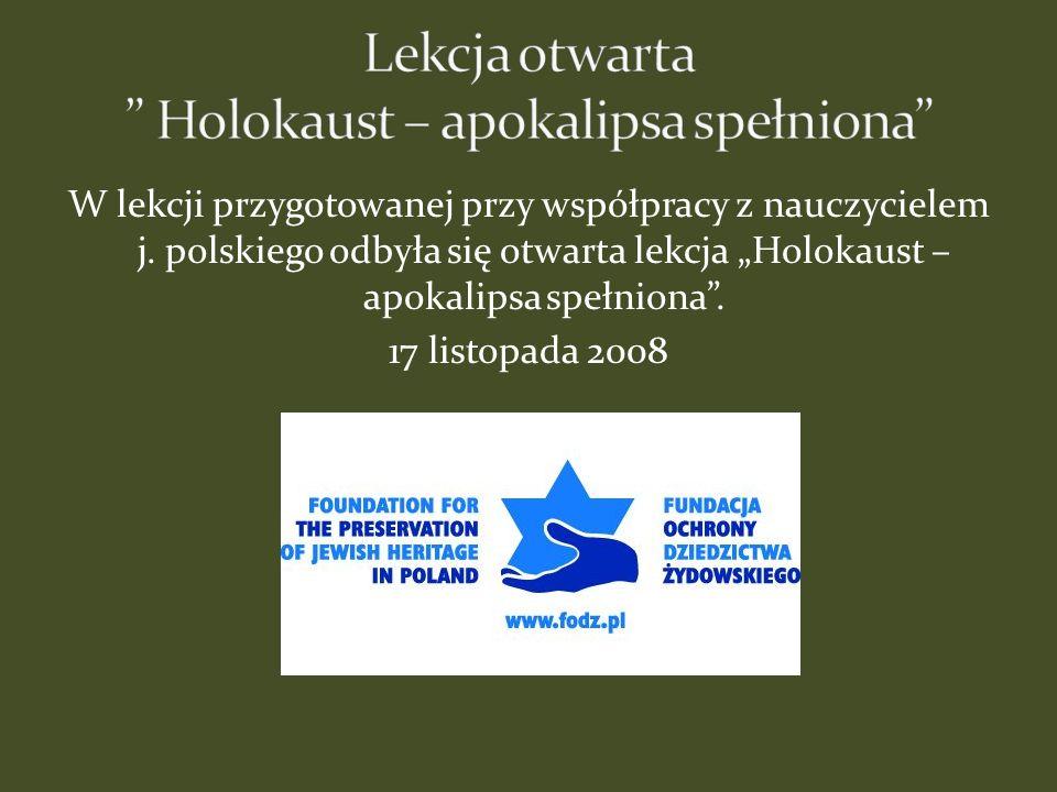 W lekcji przygotowanej przy współpracy z nauczycielem j. polskiego odbyła się otwarta lekcja Holokaust – apokalipsa spełniona. 17 listopada 2008