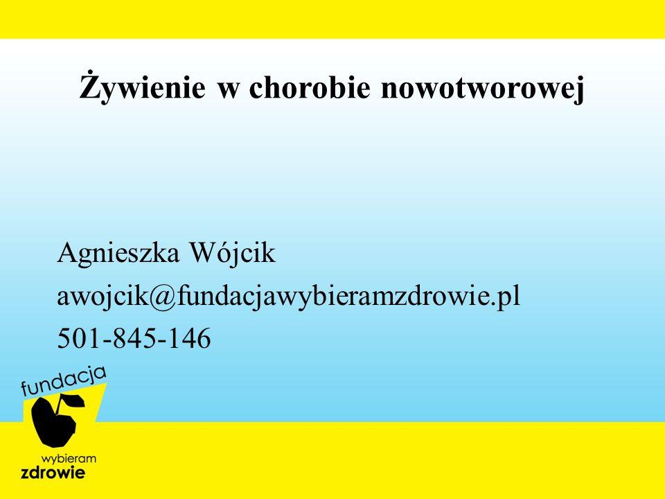 Żywienie w chorobie nowotworowej Agnieszka Wójcik awojcik@fundacjawybieramzdrowie.pl 501-845-146