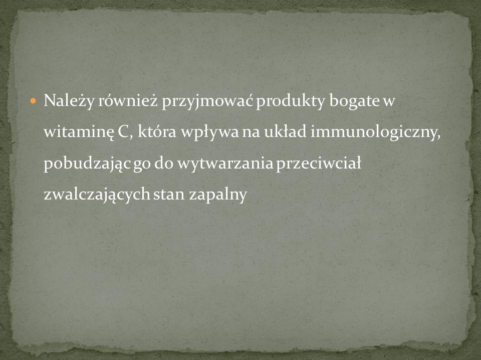 Należy również przyjmować produkty bogate w witaminę C, która wpływa na układ immunologiczny, pobudzając go do wytwarzania przeciwciał zwalczających s