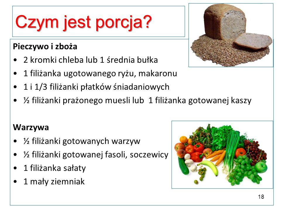 Czym jest porcja? Pieczywo i zboża 2 kromki chleba lub 1 średnia bułka 1 filiżanka ugotowanego ryżu, makaronu 1 i 1/3 filiżanki płatków śniadaniowych