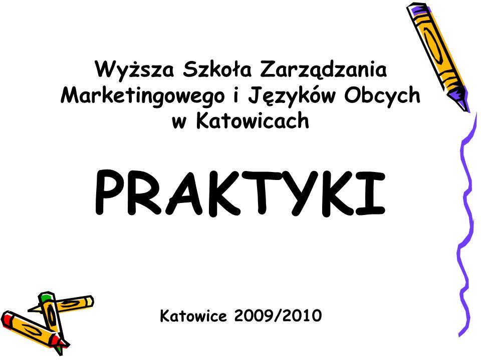 Wyższa Szkoła Zarządzania Marketingowego i Języków Obcych w Katowicach PRAKTYKI Katowice 2009/2010