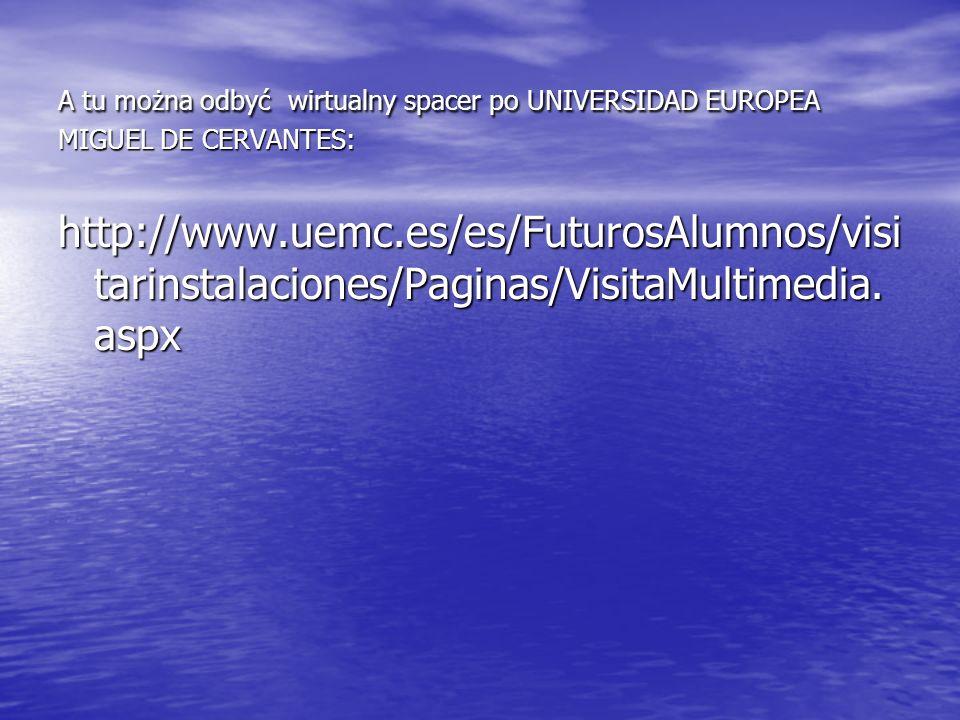 A tu można odbyć wirtualny spacer po UNIVERSIDAD EUROPEA MIGUEL DE CERVANTES: http://www.uemc.es/es/FuturosAlumnos/visi tarinstalaciones/Paginas/Visit