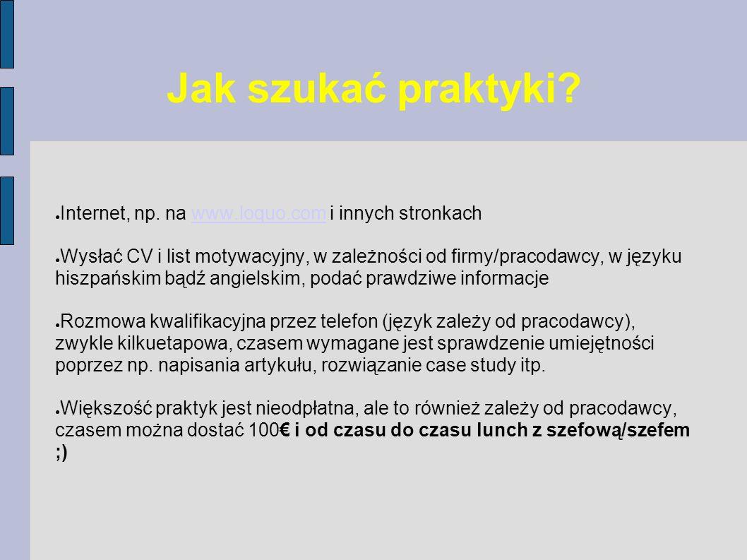 Jak szukać praktyki? Internet, np. na www.loquo.com i innych stronkachwww.loquo.com Wysłać CV i list motywacyjny, w zależności od firmy/pracodawcy, w