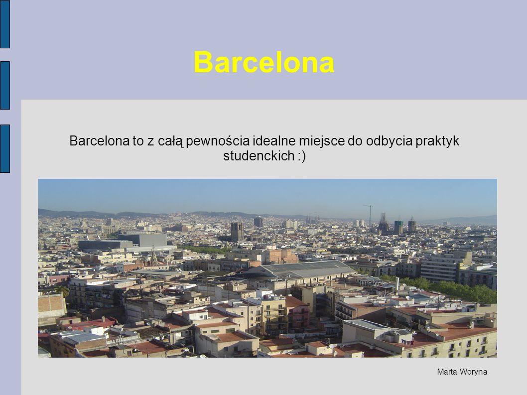 Barcelona Barcelona to z całą pewnościa idealne miejsce do odbycia praktyk studenckich :) Marta Woryna