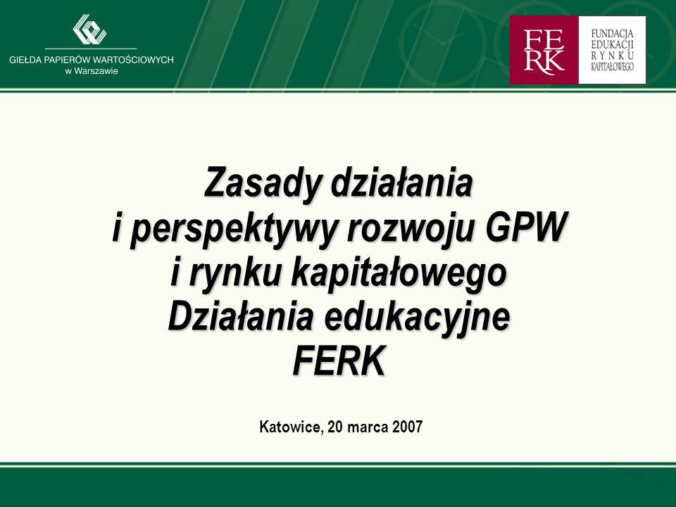 Katowice, 20 marca 2007 Zasady działania i perspektywy rozwoju GPW i rynku kapitałowego Działania edukacyjne FERK