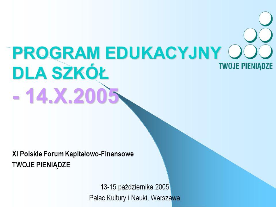 PROGRAM EDUKACYJNY DLA SZKÓŁ - 14.X.2005 XI Polskie Forum Kapitałowo-Finansowe TWOJE PIENIĄDZE 13-15 października 2005 Pałac Kultury i Nauki, Warszawa