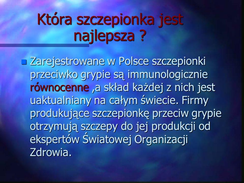 Która szczepionka jest najlepsza ? n Zarejestrowane w Polsce szczepionki przeciwko grypie są immunologicznie równocenne,a skład każdej z nich jest uak