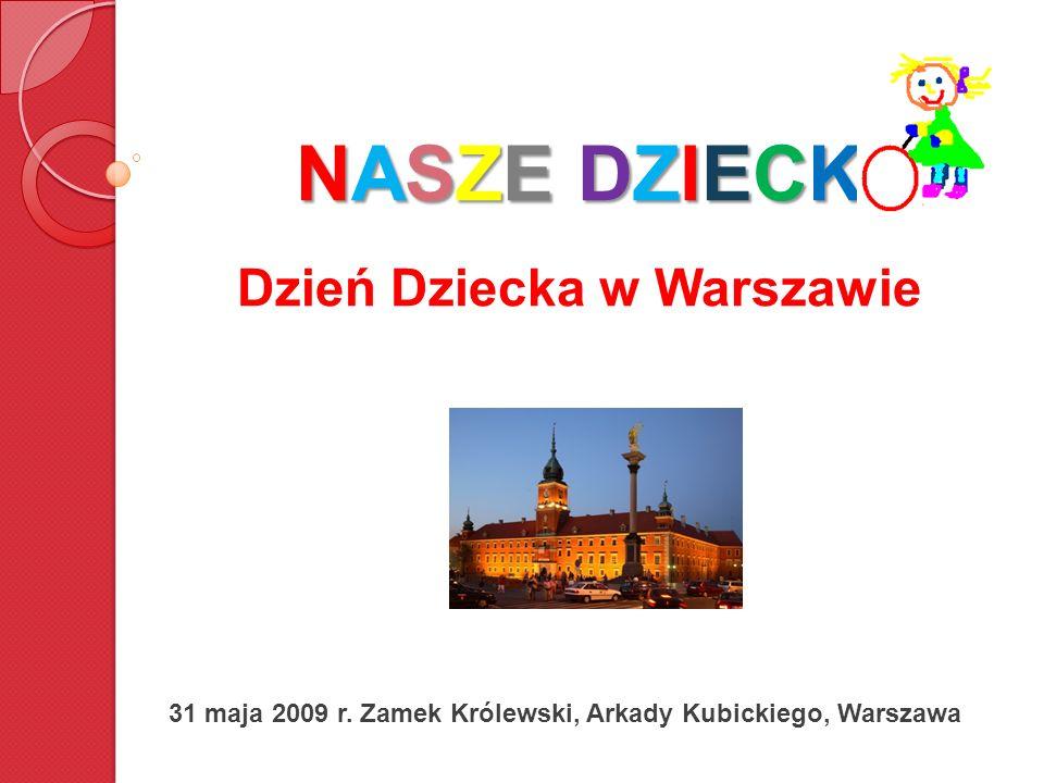 NASZE DZIECK NASZE DZIECK Dzień Dziecka w Warszawie 31 maja 2009 r. Zamek Królewski, Arkady Kubickiego, Warszawa