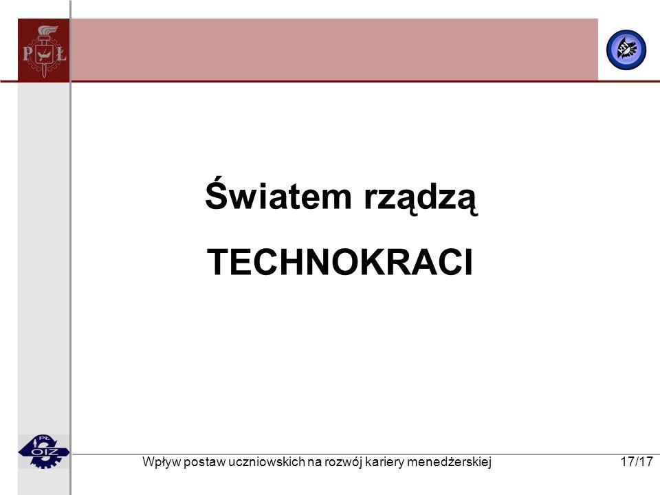 Wpływ postaw uczniowskich na rozwój kariery menedżerskiej 17/17 Światem rządzą TECHNOKRACI