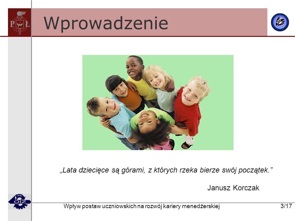 Wpływ postaw uczniowskich na rozwój kariery menedżerskiej 3/17 Wprowadzenie Lata dziecięce są górami, z których rzeka bierze swój początek. Janusz Kor