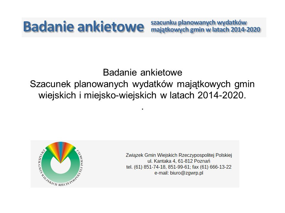 Badanie ankietowe jst planowanych wydatków majątkowych 2014-2020 Związek Gmin Wiejskich Rzeczypospolitej Polskiej Wg szacunków ZGW RP, na postawie badania ankietowego oraz historycznych danych, gminy wiejskie i miejsko wiejskie planują łącznie 96 mld zł wydatków majątkowych przy oczekiwanym współfinansowaniu inwestycji gminnych środkami zewnętrznymi na poziomie 64 mld zł.