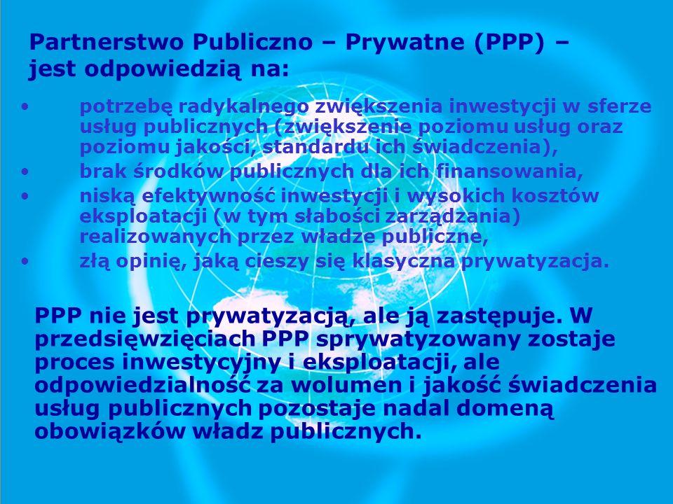 Partnerstwo Publiczno – Prywatne (PPP) – jest odpowiedzią na: potrzebę radykalnego zwiększenia inwestycji w sferze usług publicznych (zwiększenie pozi