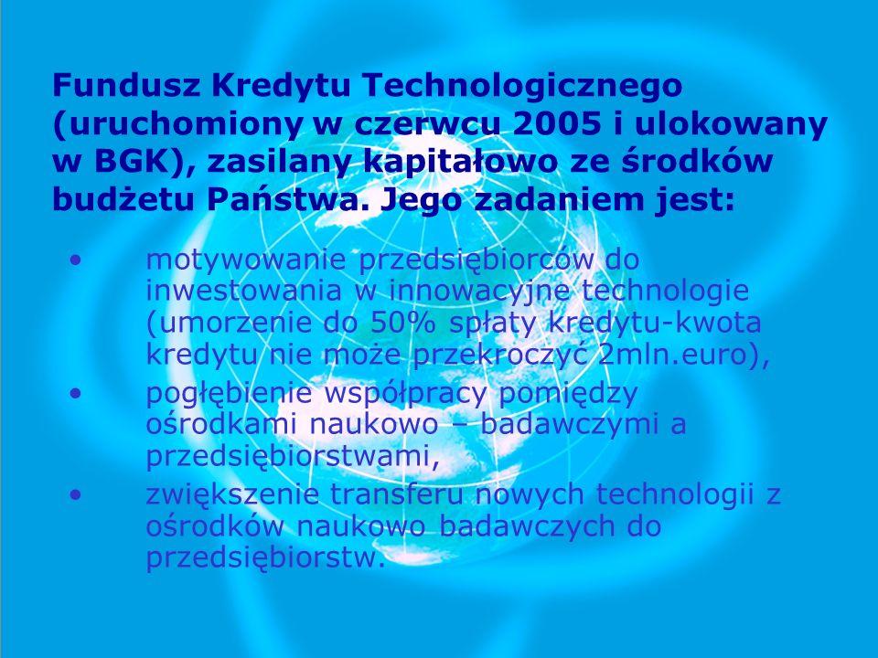 Fundusz Kredytu Technologicznego (uruchomiony w czerwcu 2005 i ulokowany w BGK), zasilany kapitałowo ze środków budżetu Państwa. Jego zadaniem jest: m