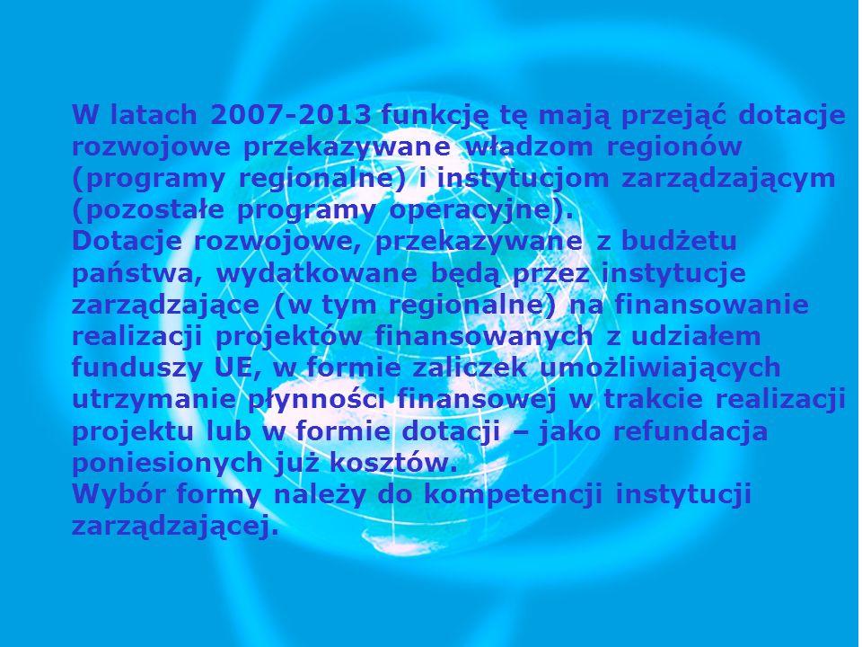 W latach 2007-2013 funkcję tę mają przejąć dotacje rozwojowe przekazywane władzom regionów (programy regionalne) i instytucjom zarządzającym (pozostał