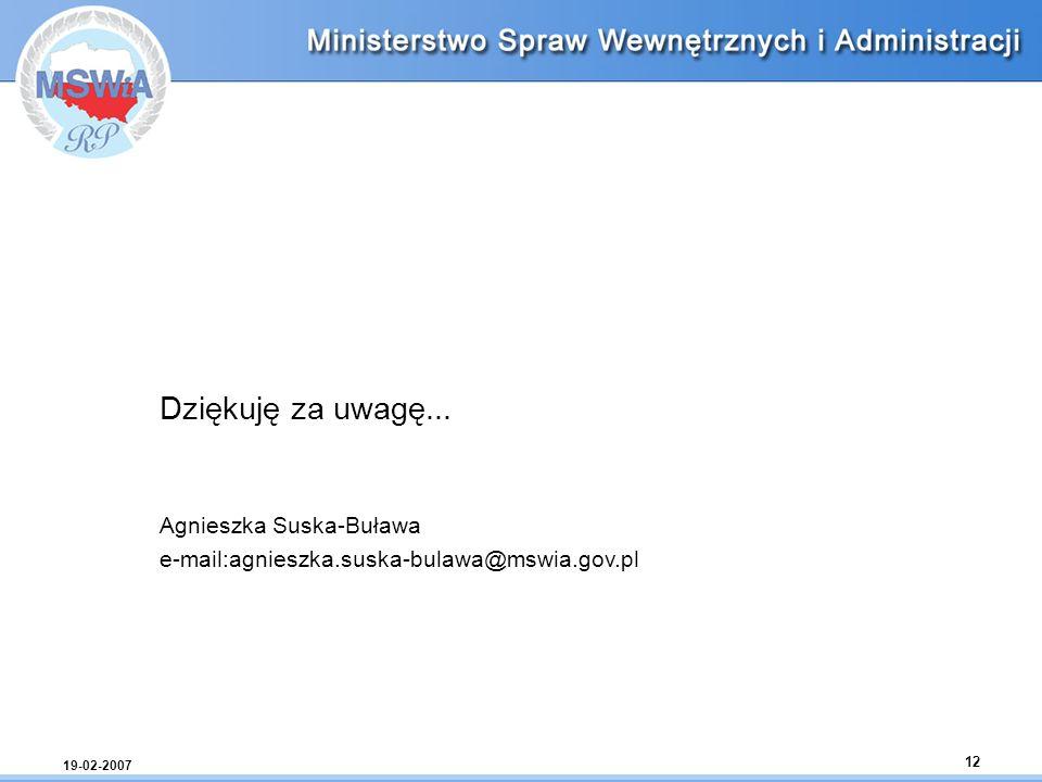 19-02-2007 12 Dziękuję za uwagę... Agnieszka Suska-Buława e-mail:agnieszka.suska-bulawa@mswia.gov.pl