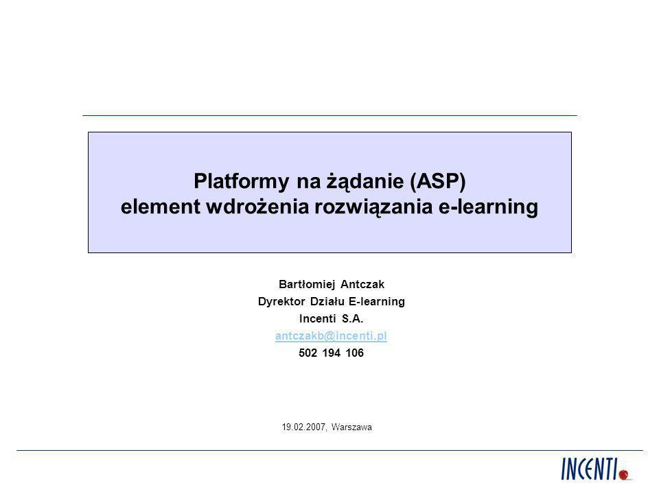 Platformy na żądanie (ASP) element wdrożenia rozwiązania e-learning Bartłomiej Antczak Dyrektor Działu E-learning Incenti S.A. antczakb@incenti.pl 502