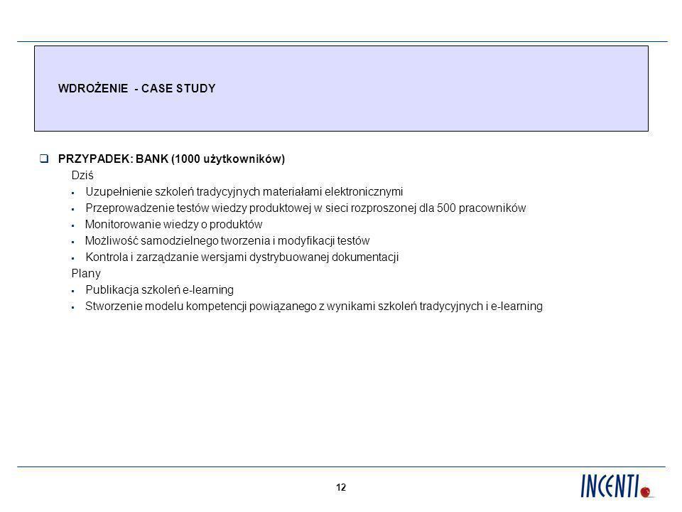12 WDROŻENIE - CASE STUDY PRZYPADEK: BANK (1000 użytkowników) Dziś Uzupełnienie szkoleń tradycyjnych materiałami elektronicznymi Przeprowadzenie testów wiedzy produktowej w sieci rozproszonej dla 500 pracowników Monitorowanie wiedzy o produktów Możliwość samodzielnego tworzenia i modyfikacji testów Kontrola i zarządzanie wersjami dystrybuowanej dokumentacji Plany Publikacja szkoleń e-learning Stworzenie modelu kompetencji powiązanego z wynikami szkoleń tradycyjnych i e-learning