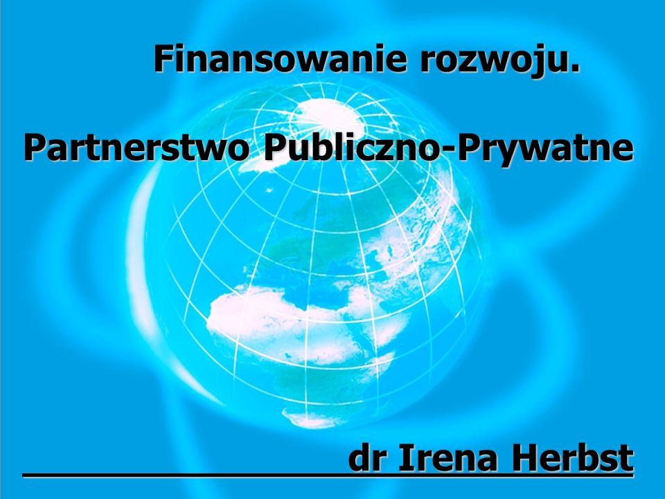 Finansowanie rozwoju. Finansowanie rozwoju. Partnerstwo Publiczno-Prywatne dr Irena Herbst dr Irena Herbst