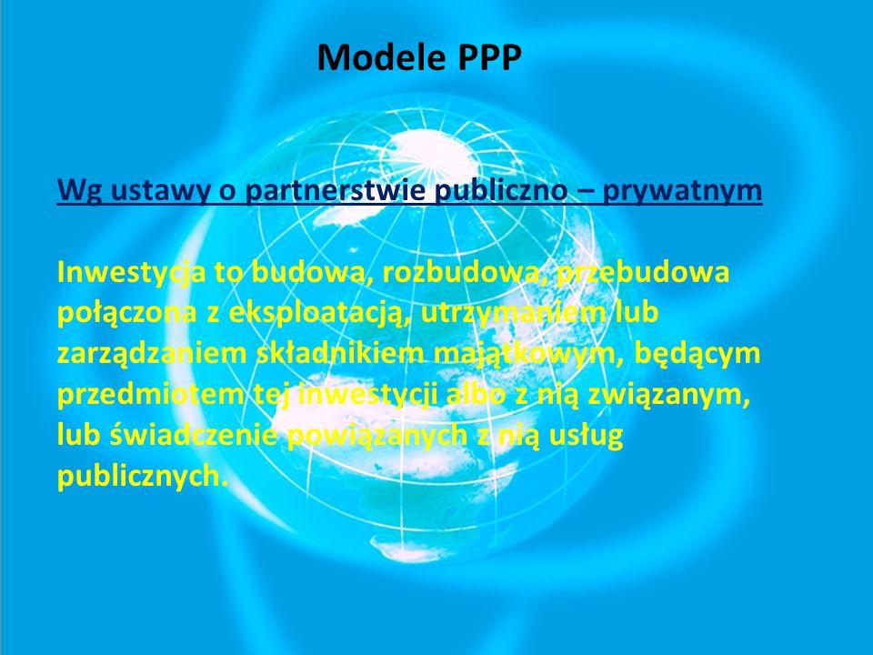 Modele PPP Wg ustawy o partnerstwie publiczno – prywatnym Inwestycja to budowa, rozbudowa, przebudowa połączona z eksploatacją, utrzymaniem lub zarządzaniem składnikiem majątkowym, będącym przedmiotem tej inwestycji albo z nią związanym, lub świadczenie powiązanych z nią usług publicznych.