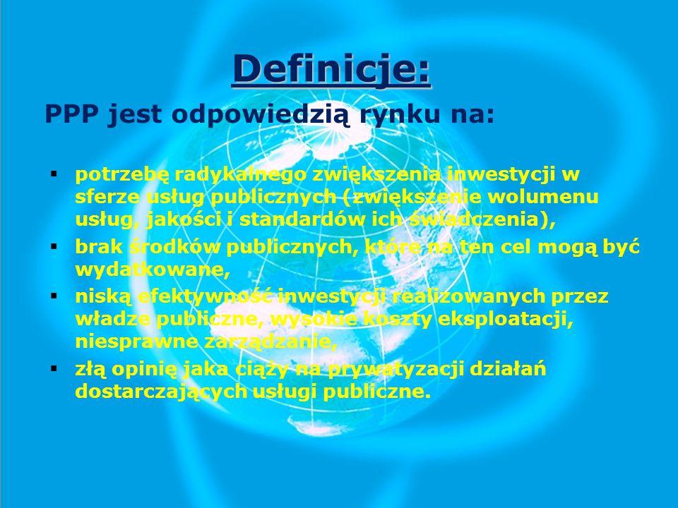 Definicje: PPP jest odpowiedzią rynku na: potrzebę radykalnego zwiększenia inwestycji w sferze usług publicznych (zwiększenie wolumenu usług, jakości i standardów ich świadczenia), brak środków publicznych, które na ten cel mogą być wydatkowane, niską efektywność inwestycji realizowanych przez władze publiczne, wysokie koszty eksploatacji, niesprawne zarządzanie, złą opinię jaka ciąży na prywatyzacji działań dostarczających usługi publiczne.