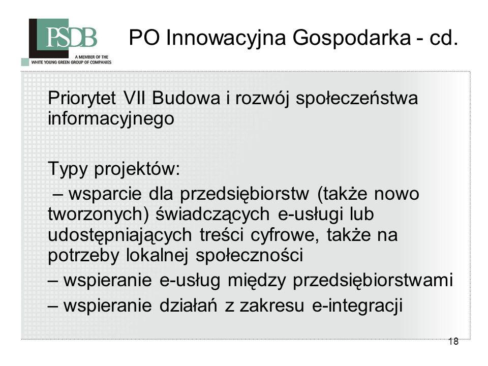 18 PO Innowacyjna Gospodarka - cd. Priorytet VII Budowa i rozwój społeczeństwa informacyjnego Typy projektów: – wsparcie dla przedsiębiorstw (także no