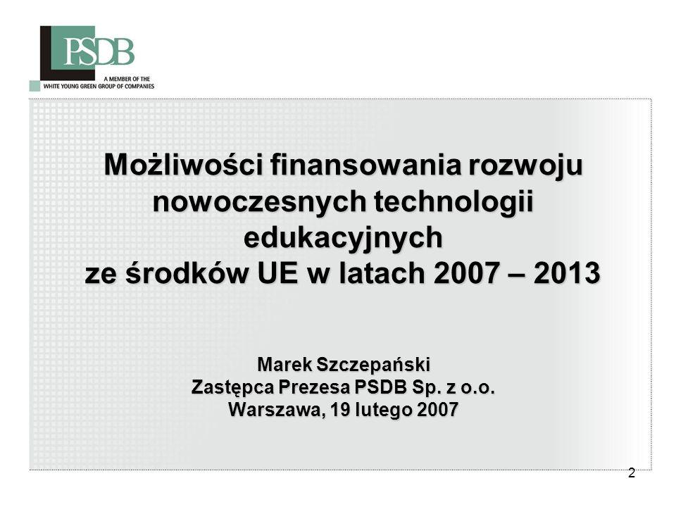 2 Możliwości finansowania rozwoju nowoczesnych technologii edukacyjnych ze środków UE w latach 2007 – 2013 Marek Szczepański Zastępca Prezesa PSDB Sp.