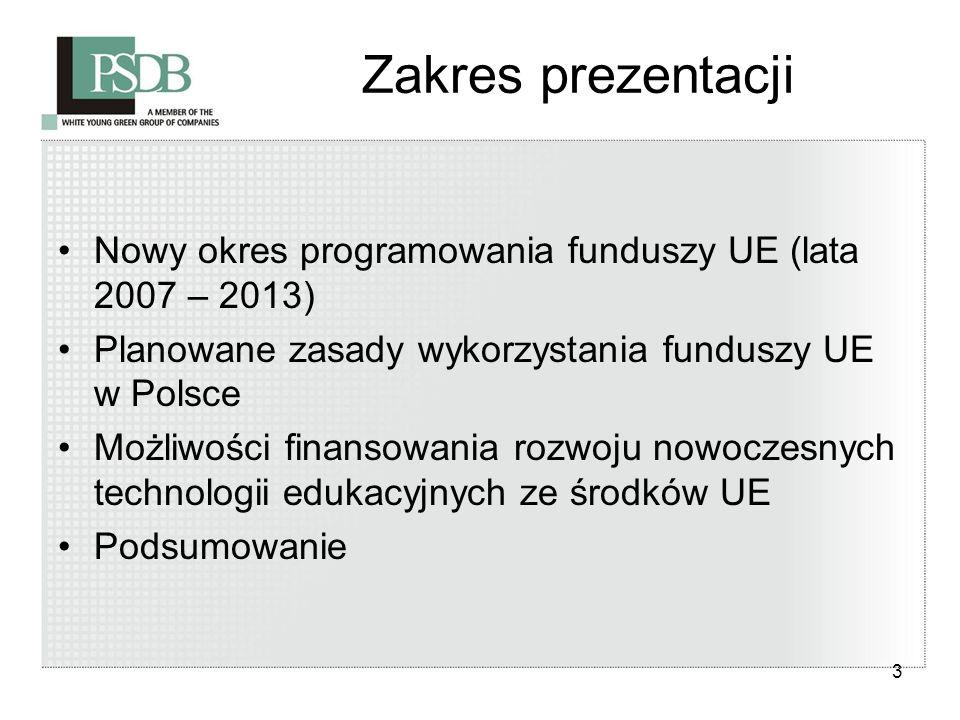 3 Zakres prezentacji Nowy okres programowania funduszy UE (lata 2007 – 2013) Planowane zasady wykorzystania funduszy UE w Polsce Możliwości finansowan