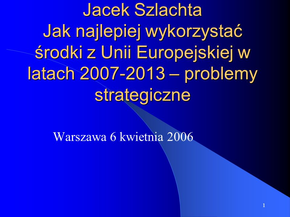 1 Jacek Szlachta Jak najlepiej wykorzystać środki z Unii Europejskiej w latach 2007-2013 – problemy strategiczne Warszawa 6 kwietnia 2006