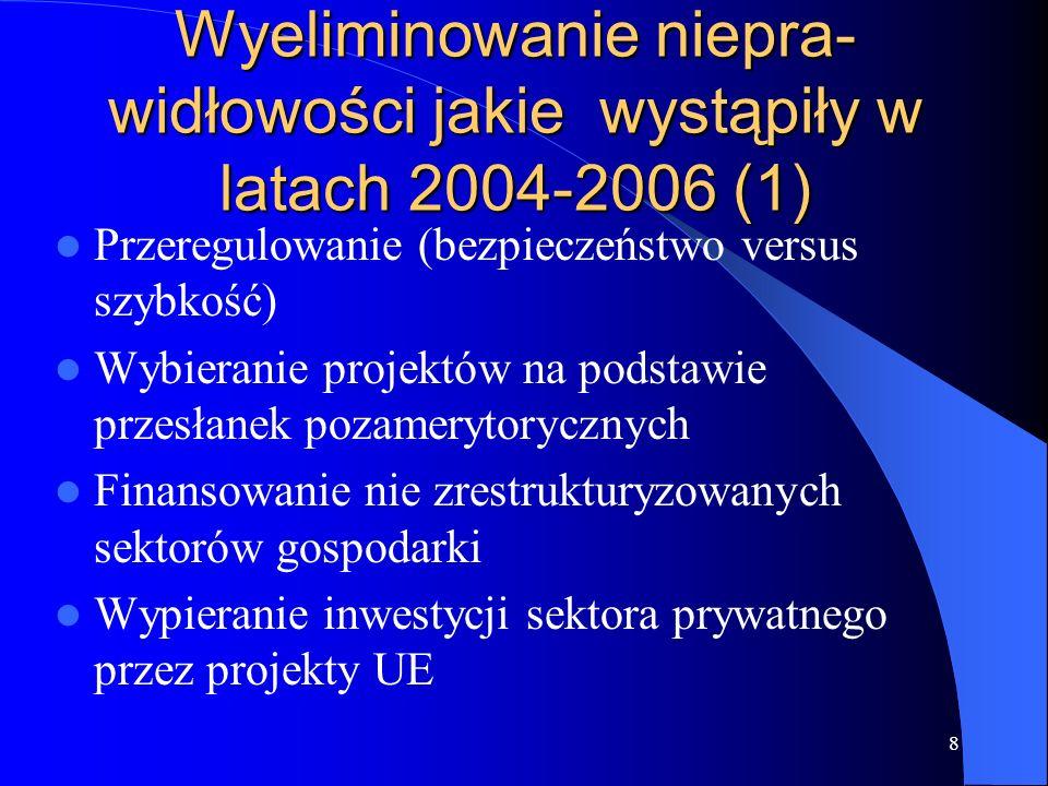 8 Wyeliminowanie niepra- widłowości jakie wystąpiły w latach 2004-2006 (1) Przeregulowanie (bezpieczeństwo versus szybkość) Wybieranie projektów na podstawie przesłanek pozamerytorycznych Finansowanie nie zrestrukturyzowanych sektorów gospodarki Wypieranie inwestycji sektora prywatnego przez projekty UE