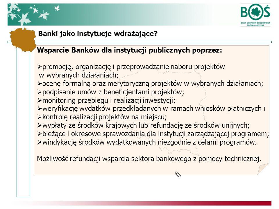 Wsparcie Banków dla instytucji publicznych poprzez: promocję, organizację i przeprowadzanie naboru projektów w wybranych działaniach; ocenę formalną oraz merytoryczną projektów w wybranych działaniach; podpisanie umów z beneficjentami projektów; monitoring przebiegu i realizacji inwestycji; weryfikację wydatków przedkładanych w ramach wniosków płatniczych i kontrolę realizacji projektów na miejscu; wypłaty ze środków krajowych lub refundację ze środków unijnych; bieżące i okresowe sprawozdania dla instytucji zarządzającej programem; windykację środków wydatkowanych niezgodnie z celami programów.