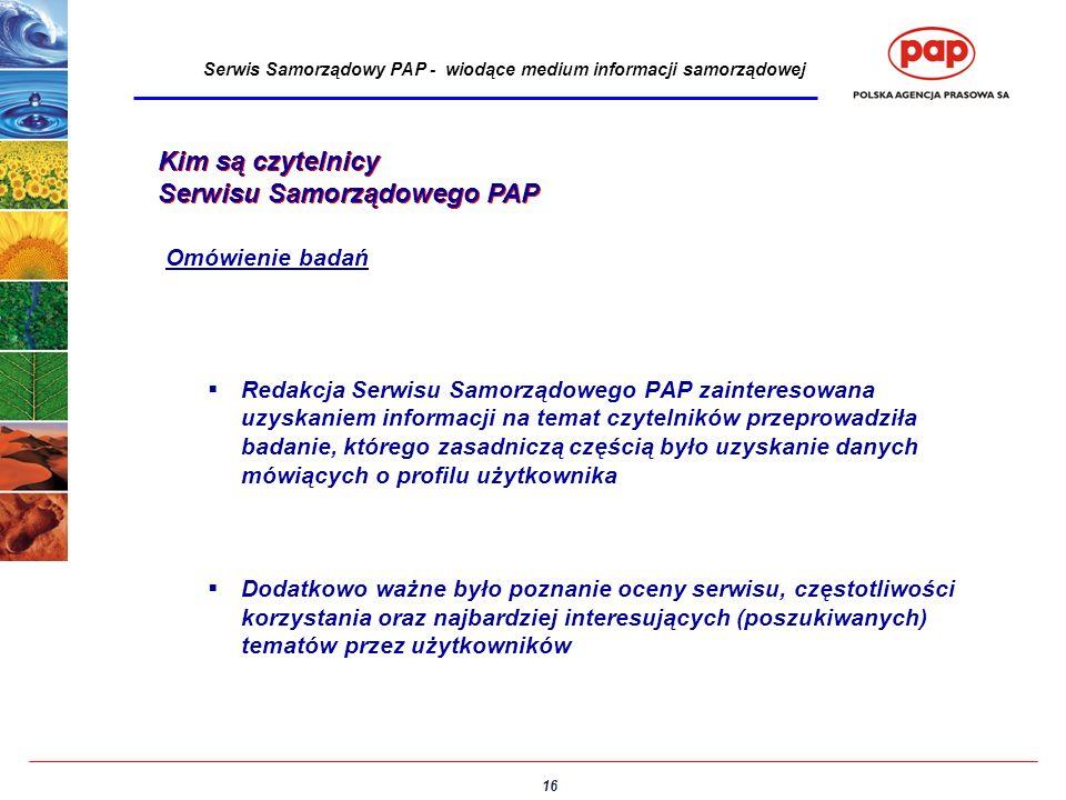 16 Serwis Samorządowy PAP - wiodące medium informacji samorządowej Kim są czytelnicy Serwisu Samorządowego PAP Redakcja Serwisu Samorządowego PAP zainteresowana uzyskaniem informacji na temat czytelników przeprowadziła badanie, którego zasadniczą częścią było uzyskanie danych mówiących o profilu użytkownika Dodatkowo ważne było poznanie oceny serwisu, częstotliwości korzystania oraz najbardziej interesujących (poszukiwanych) tematów przez użytkowników Kim są czytelnicy Serwisu Samorządowego PAP Omówienie badań