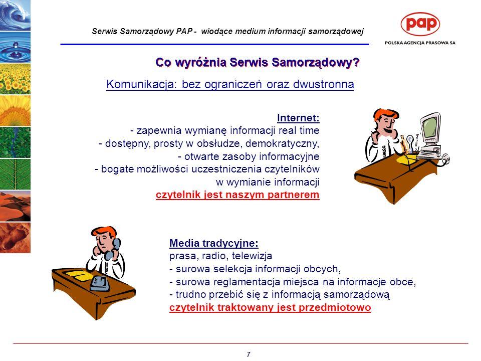 7 Serwis Samorządowy PAP - wiodące medium informacji samorządowej Media tradycyjne: prasa, radio, telewizja - surowa selekcja informacji obcych, - surowa reglamentacja miejsca na informacje obce, - trudno przebić się z informacją samorządową czytelnik traktowany jest przedmiotowo Komunikacja: bez ograniczeń oraz dwustronna Internet: - zapewnia wymianę informacji real time - dostępny, prosty w obsłudze, demokratyczny, - otwarte zasoby informacyjne - bogate możliwości uczestniczenia czytelników w wymianie informacji czytelnik jest naszym partnerem Co wyróżnia Serwis Samorządowy