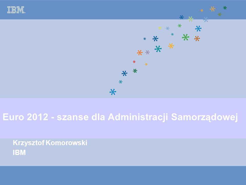 © Copyright IBM Corporation 2005 Euro 2012 - szanse dla Administracji Samorządowej Krzysztof Komorowski IBM