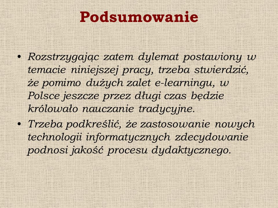 Podsumowanie Rozstrzygając zatem dylemat postawiony w temacie niniejszej pracy, trzeba stwierdzić, że pomimo dużych zalet e-learningu, w Polsce jeszcz