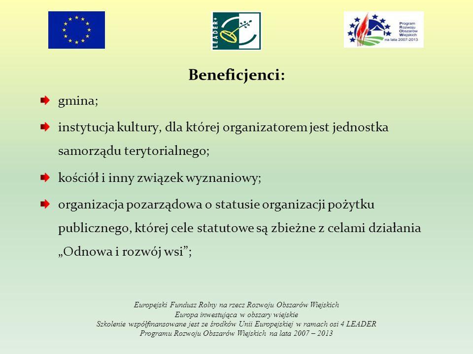 Beneficjenci: gmina; instytucja kultury, dla której organizatorem jest jednostka samorządu terytorialnego; kościół i inny związek wyznaniowy; organizacja pozarządowa o statusie organizacji pożytku publicznego, której cele statutowe są zbieżne z celami działania Odnowa i rozwój wsi; Europejski Fundusz Rolny na rzecz Rozwoju Obszarów Wiejskich Europa inwestująca w obszary wiejskie Szkolenie współfinansowane jest ze środków Unii Europejskiej w ramach osi 4 LEADER Programu Rozwoju Obszarów Wiejskich na lata 2007 – 2013