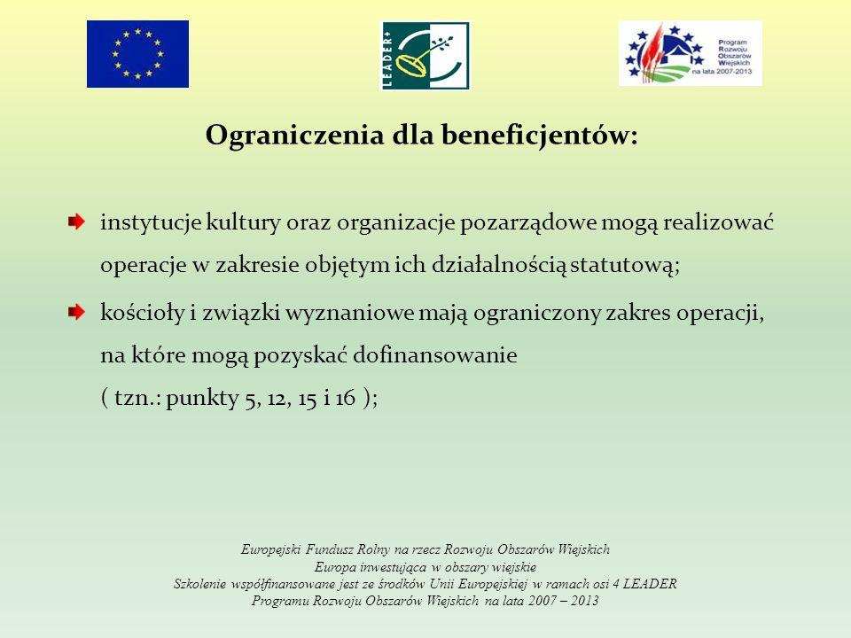 Ograniczenia dla beneficjentów: instytucje kultury oraz organizacje pozarządowe mogą realizować operacje w zakresie objętym ich działalnością statutową; kościoły i związki wyznaniowe mają ograniczony zakres operacji, na które mogą pozyskać dofinansowanie ( tzn.: punkty 5, 12, 15 i 16 ); Europejski Fundusz Rolny na rzecz Rozwoju Obszarów Wiejskich Europa inwestująca w obszary wiejskie Szkolenie współfinansowane jest ze środków Unii Europejskiej w ramach osi 4 LEADER Programu Rozwoju Obszarów Wiejskich na lata 2007 – 2013