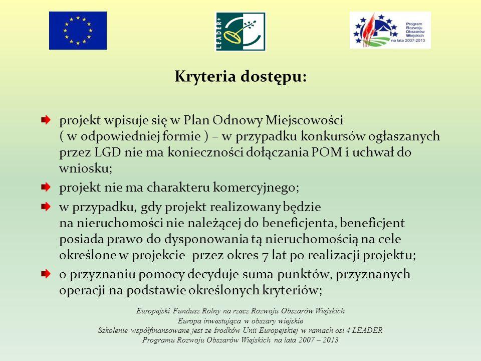 Kryteria dostępu: projekt wpisuje się w Plan Odnowy Miejscowości ( w odpowiedniej formie ) – w przypadku konkursów ogłaszanych przez LGD nie ma konieczności dołączania POM i uchwał do wniosku; projekt nie ma charakteru komercyjnego; w przypadku, gdy projekt realizowany będzie na nieruchomości nie należącej do beneficjenta, beneficjent posiada prawo do dysponowania tą nieruchomością na cele określone w projekcie przez okres 7 lat po realizacji projektu; o przyznaniu pomocy decyduje suma punktów, przyznanych operacji na podstawie określonych kryteriów; Europejski Fundusz Rolny na rzecz Rozwoju Obszarów Wiejskich Europa inwestująca w obszary wiejskie Szkolenie współfinansowane jest ze środków Unii Europejskiej w ramach osi 4 LEADER Programu Rozwoju Obszarów Wiejskich na lata 2007 – 2013