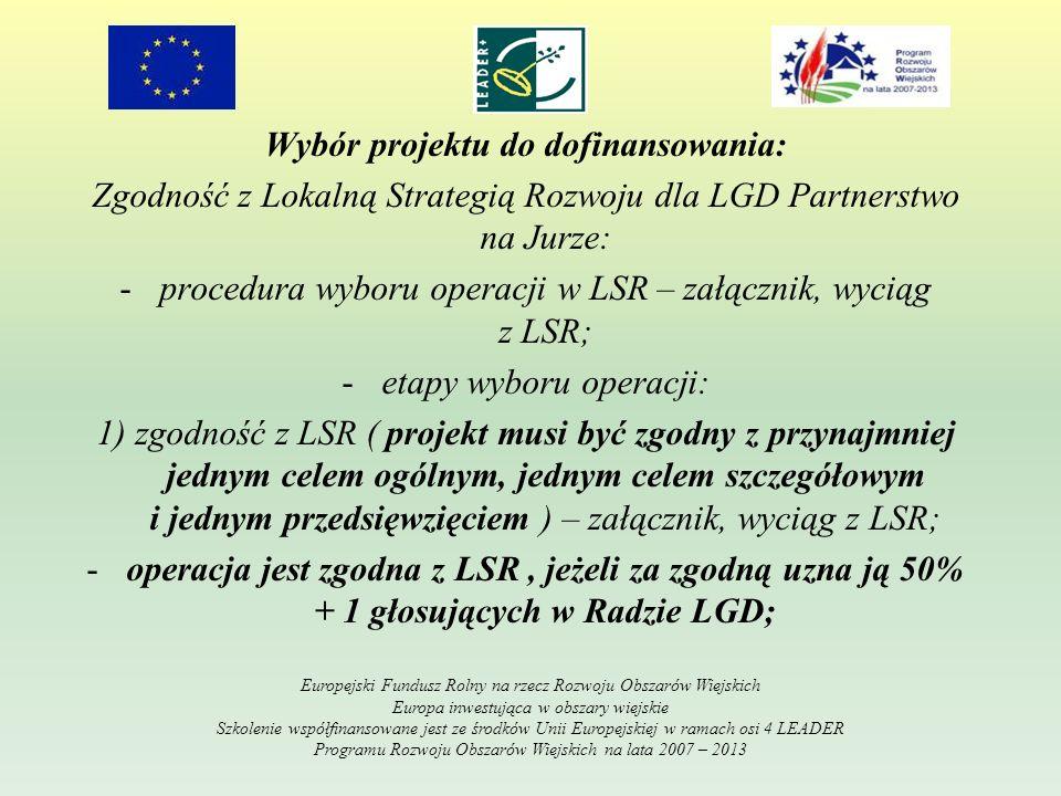 Wybór projektu do dofinansowania: Zgodność z Lokalną Strategią Rozwoju dla LGD Partnerstwo na Jurze: -procedura wyboru operacji w LSR – załącznik, wyciąg z LSR; -etapy wyboru operacji: 1) zgodność z LSR ( projekt musi być zgodny z przynajmniej jednym celem ogólnym, jednym celem szczegółowym i jednym przedsięwzięciem ) – załącznik, wyciąg z LSR; -operacja jest zgodna z LSR, jeżeli za zgodną uzna ją 50% + 1 głosujących w Radzie LGD; Europejski Fundusz Rolny na rzecz Rozwoju Obszarów Wiejskich Europa inwestująca w obszary wiejskie Szkolenie współfinansowane jest ze środków Unii Europejskiej w ramach osi 4 LEADER Programu Rozwoju Obszarów Wiejskich na lata 2007 – 2013