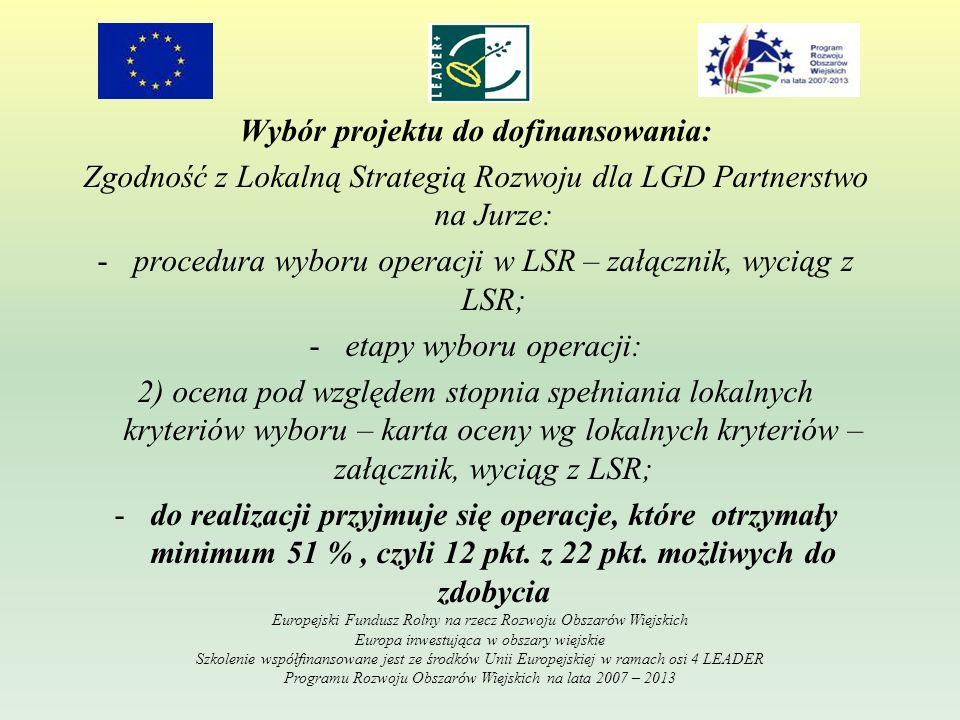 Wybór projektu do dofinansowania: Zgodność z Lokalną Strategią Rozwoju dla LGD Partnerstwo na Jurze: -procedura wyboru operacji w LSR – załącznik, wyciąg z LSR; -etapy wyboru operacji: 2) ocena pod względem stopnia spełniania lokalnych kryteriów wyboru – karta oceny wg lokalnych kryteriów – załącznik, wyciąg z LSR; -do realizacji przyjmuje się operacje, które otrzymały minimum 51 %, czyli 12 pkt.