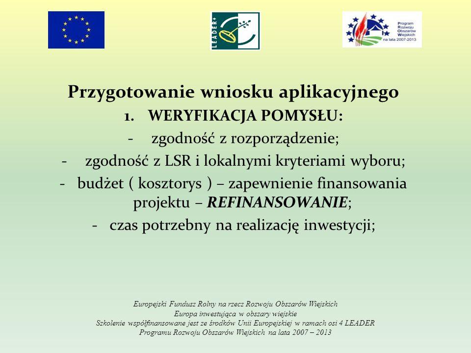 Przygotowanie wniosku aplikacyjnego 1.WERYFIKACJA POMYSŁU: -zgodność z rozporządzenie; -zgodność z LSR i lokalnymi kryteriami wyboru; -budżet ( koszto