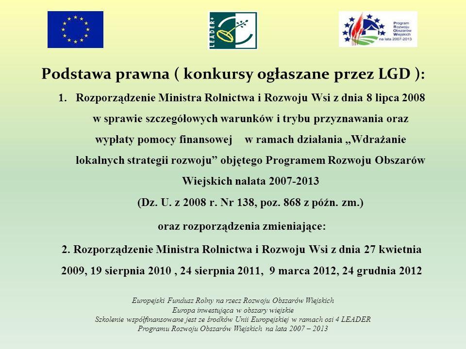 Podstawa prawna ( konkursy ogłaszane przez LGD ): 1.Rozporządzenie Ministra Rolnictwa i Rozwoju Wsi z dnia 8 lipca 2008 w sprawie szczegółowych warunków i trybu przyznawania oraz wypłaty pomocy finansowej w ramach działania Wdrażanie lokalnych strategii rozwoju objętego Programem Rozwoju Obszarów Wiejskich nalata 2007-2013 (Dz.