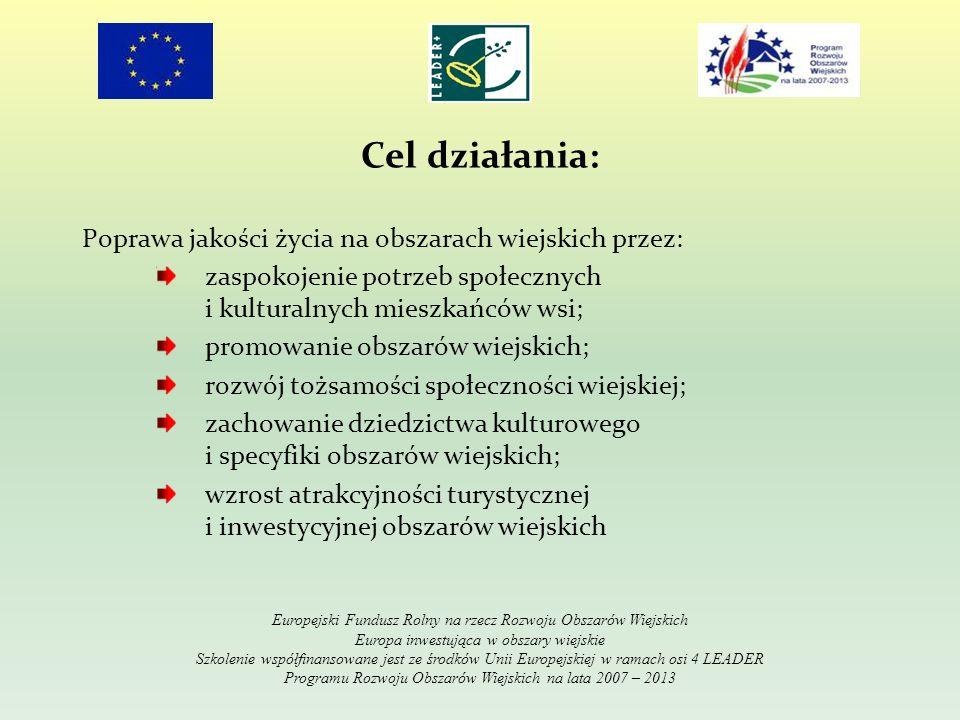 Cel działania: Poprawa jakości życia na obszarach wiejskich przez: zaspokojenie potrzeb społecznych i kulturalnych mieszkańców wsi; promowanie obszarów wiejskich; rozwój tożsamości społeczności wiejskiej; zachowanie dziedzictwa kulturowego i specyfiki obszarów wiejskich; wzrost atrakcyjności turystycznej i inwestycyjnej obszarów wiejskich Europejski Fundusz Rolny na rzecz Rozwoju Obszarów Wiejskich Europa inwestująca w obszary wiejskie Szkolenie współfinansowane jest ze środków Unii Europejskiej w ramach osi 4 LEADER Programu Rozwoju Obszarów Wiejskich na lata 2007 – 2013