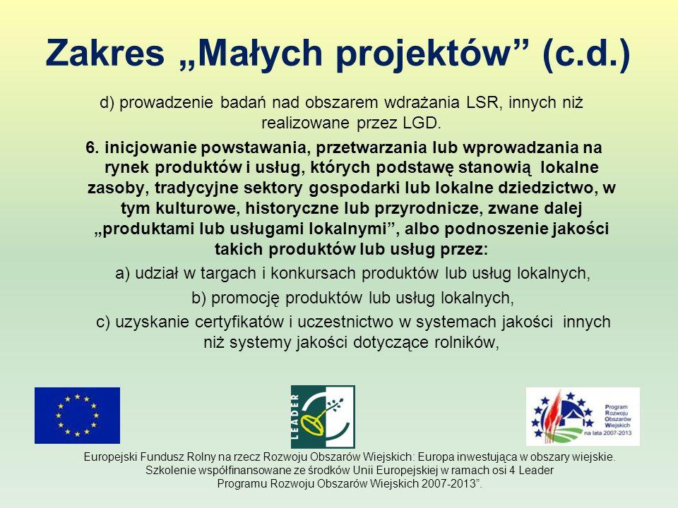 Zakres Małych projektów (c.d.) d) prowadzenie badań nad obszarem wdrażania LSR, innych niż realizowane przez LGD. 6. inicjowanie powstawania, przetwar