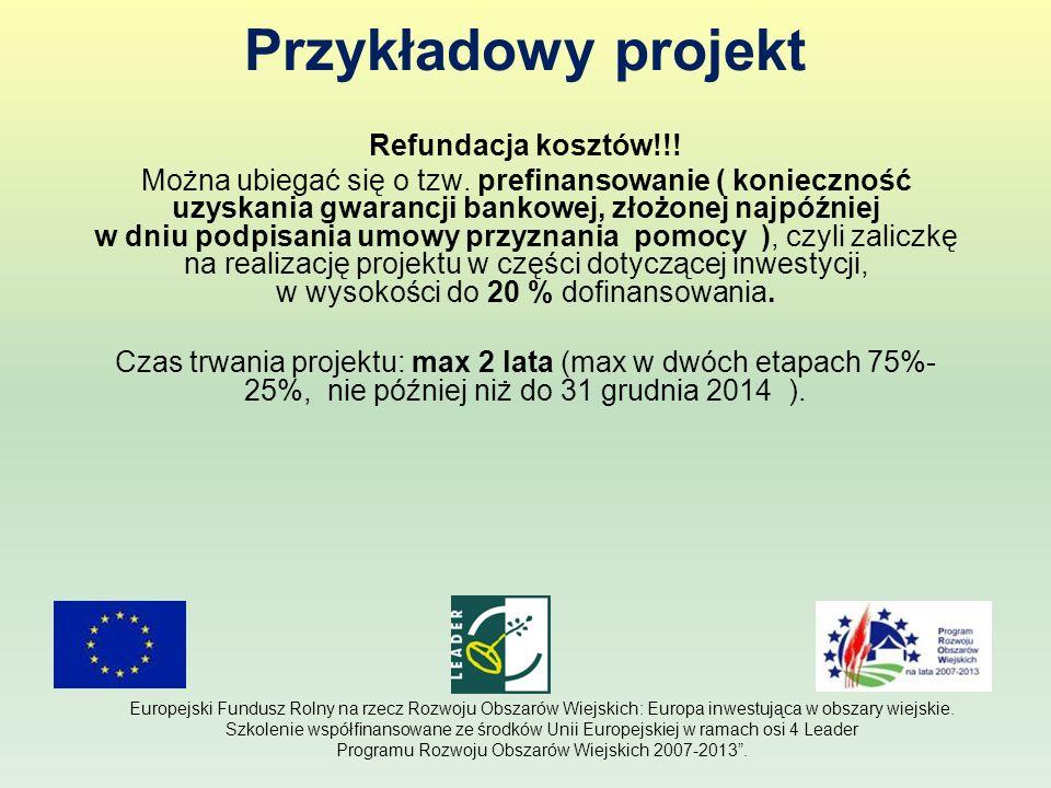 Przykładowy projekt Refundacja kosztów!!! Można ubiegać się o tzw. prefinansowanie ( konieczność uzyskania gwarancji bankowej, złożonej najpóźniej w d